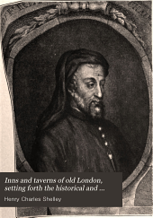 Inns and Taverns of Old London: Setting Forth the Historical and Literary Associations of Those Ancient Hostelries, Together with an Account of the Most Notable Coffee-houses, Clubs, and Pleasure Gardens of the British Metropolis