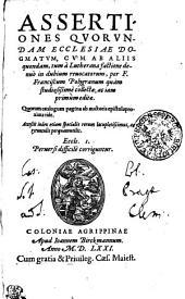 ASSERTIONES QVORVNDAM ECCLESIAE DOGMATVM: CVM AB ALIIS quondam, tum a Lutherana factione denuo in dubium reuocatorum