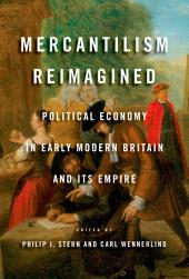 Mercantilism Reimagined: Political Economy in Early Modern Britain and Its Empire