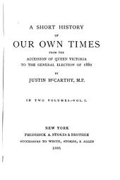 A Short History of Our Own Times from the Accession of Queen Victoria to the General Election of 1880: Volume 1