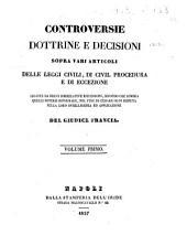 Controversie dottrine e decisioni sopra vari articoli delle leggi civili, di civil procedura e di eccezione del giudice Francia: Volume 1