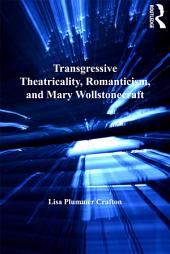 Transgressive Theatricality, Romanticism, and Mary Wollstonecraft