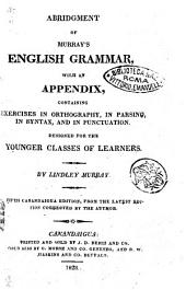 Abridgment of Murray's English Grammar, with an Appendix, Containing Exercises in Orthography, in Parsing, in Syntax, and in Punctuation, Designed for the Younger Classes of Learners. By Lindley Murray ..