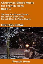 French Horn: Christmas Sheet Music For French Horn Book 1: Ten Easy Christmas Carols For French Horn With French Horn & Piano Duets