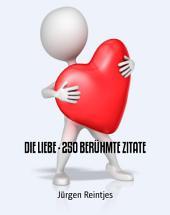 DIE LIEBE - 250 BERÜHMTE ZITATE: Sammlung von bekannten u. unbekannten Zitaten über die Liebe