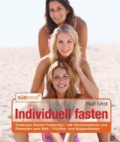 Individuell fasten: Entdecke Deinen Fastentyp - mit Wochenplänen und Rezepten zum Saft-, Früchte- und Suppenfasten