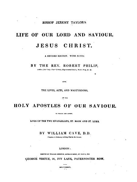 Download Bishop Jeremy Taylor s Life of Our Lord and Saviour Jesus Christ  A Rev  Ed  with Notes by     Robert Philip  Also The Lives  Acts and Martyrdoms of the Holy Apostles of Our Saviour  to which are Added Lives of the Two Evangelists  St  Mark and St  Luke  by William Cave Book