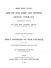 Bishop Jeremy Taylor's Life of Our Lord and Saviour Jesus Christ. A rev. ed. with notes by ... Robert Philip; also The Lives, acts and martyrdoms of the Holy Apostles of Our Saviour, to which are added lives of the two evangelists: St. Mark and St. Luke, by William Cave