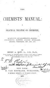 The Chemist's Manual: A Practical Treatise on Chemistry, Qualitative and Quantitative Analysis, Stoichiometry, Blowpipe Analysis, Mineralogy, Assaying, Toxicology, Etc., Etc., Etc