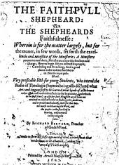 The Faithfull Shepheard, Or, The Shepheards Faithfulnesse: Wherein is for the Matter Largely, But for the Maner, in Few Words, Set Forth the Excellencie and Necessitie of the Ministerie; a Ministers Properties and Dutie; His Entrance Into this Function and Charge; how to Begin Fitly to Instruct His People; Catechising and Preaching; and a Good Plaine Order and Method Therein ...