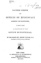 The Sacred Order and Offices of Episcopacy Asserted and Maintained ; to which is Added, a Discourse of the Office Ministerial ...