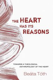 The Heart Has Its Reasons: Towards a Theological Anthropology of the Heart