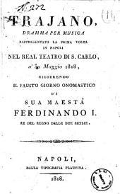 Trajano, dramma per musica rappresentato la prima volta in Napoli nel real Teatro di S. Carlo, a' 30 maggio 1818, ricorrendo il fausto giorno onomastico di sua Maestà Ferdinando 1. re del Regno delle Due Sicilie [la musica è del sig. Tritto figlio]