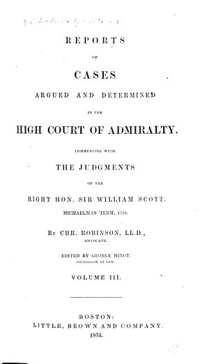 English Admiralty Reports  Reports of cases argued and determined in the High court of admiralty  Commencing with the judgments of the Right Hon  Sir William Scott  Michaelmas term  1789  1808  By Chr  Robinson