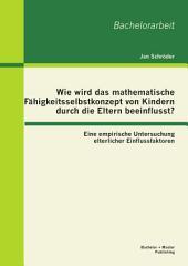 Wie wird das mathematische Fähigkeitsselbstkonzept von Kindern durch die Eltern beeinflusst? Eine empirische Untersuchung elterlicher Einflussfaktoren