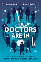 Doctors Are In, The: The Essential and Unofficial Guide to Doctor Who's Greatest Time Lord