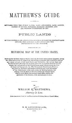 Matthew s Guide for Settlers Upon the Public Lands  Land Attorneys  Land Agents  Clerks of Courts  Notaries  Bankers  Brokers and All Persons Interested in the Public Lands of the United State     and Having Business Before the District Land Ofices  the General Land Office and the Department of the Interior     PDF