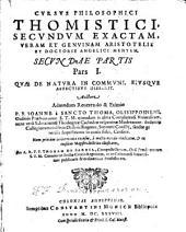 Cursus Philosophici Thomistici, Secundum Exactam, Veram Et Genuinam Aristotelis Et Doctoris Angelici Mentem, Pars ...: Qvae De Natvra In Commvni, Eivsqve Affectibvs Disserit, Volume 2, Issue 1