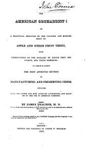 The American Orchardist: Or, A Practical Treatise on the Culture and Management of Apple and Other Fruit Trees, with Observations on the Diseases to which They are Liable, and Their Remedies. To which is Added the Most Approved Method of Manufacturing and Preserving Cider. Comp. from the Latest and Most Approved Authorities, and Adapted to the Use of American Farmers