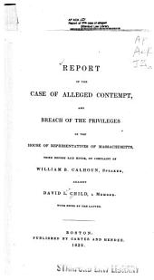 Report of the case of alleged contempt and breach of the privileges of the House of Representatives of Massachusetts, tried before said House, on complaint of William B. Calhoun, speaker, against David L. Child, a member: with notes by the latter