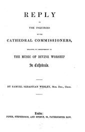 Reply to the Inquiries of the Cathedral Commissioners, relative to improvement in the Music of Divine Worship in Cathedrals