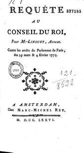 Requête au Conseil du Roy pour M. Linguet, avocat, contre les arrêts du Parlement de Paris, des 29 mars et 4 février 1775