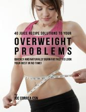 40 Juice Recipe Solutions to Your Overweight Problems: Quickly and Naturally Burn Fat Fast to Look Your Best In No Time!