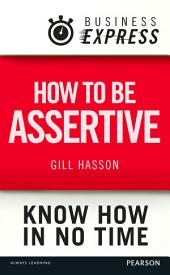 Business Express: How to be assertive: Communicate your needs, feelings and opinions clearly and calmly