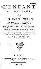 L'Enfant du malheur, ou les Amans muets. Comédie féerie en quatre actes, en prose, mêlée de pantomimes, combats et danses, représentée pour la première fois sur le théâtre de l'Ambigu-Comique, le mercredi 9 germinal an V, par J. G. A. Cuvelier