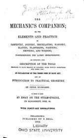 The Mechanic's Companion: Or, The Elements and Practice of Carpentry, Joinery, Bricklaying, Masonry, Slating, Plastering, Painting, Smithing, and Turning, Comprehending the Latest Improvements and Containing a Full Description of the Tools Belonging to Each Branch of Business, with Copious Directions for Their Use, an Explanation of the Terms Used in Each Art and an Introduction to Practical Geometry