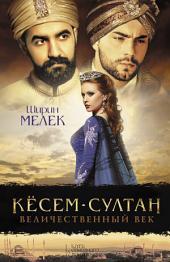Кёсем-султан: Ширин Мелек. Кёсем-султан. Величественный век.