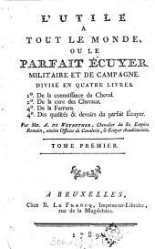 L' utile à tout le monde, ou le parfait écuyer militaire et de campagne: divisé en quatre livres: 1 ̊De la connoissance du cheval, 2 ̊De la cure des chevaux, 3 ̊De la ferrure, 4 ̊Des qualités & devoirs du parfait écuyer, Volume1