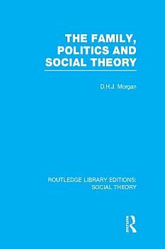 The Family  Politics  and Social Theory  RLE Social Theory  PDF
