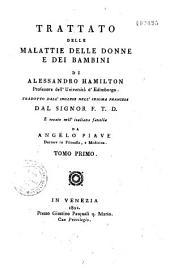 Trattato delle malattie delle donne e dei bambini di Alessandro Hamilton ... Tradotto dall'inglese nell'idioma francese dal signor F.T.D. e recato nell'italiana favella da Angelo Piave...