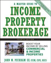 A Master Guide to Income Property Brokerage: Boost Your Income By Selling Commercial and Income Properties, Edition 4