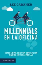 Millennials en la oficina: Cómo lidiar con una generación que no sigue las reglas