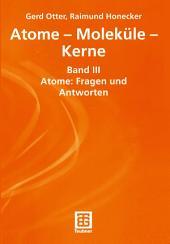 Atome — Moleküle — Kerne: Band III Atome: Fragen und Antworten
