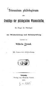 Triennium philologicum oder Grundzüge der philologischen Wissenschaften: für Jünger der Philologie : zur Wiederholung und Selbstprüfung : III. Semester-Abtheilung