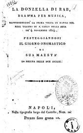 La donzella di Rab [!], dramma per musica, rappresentato la prima volta in Napoli nel Real Teatro di S. Carlo nella sera de' 4 novembre 1814, festeggiandosi il giorno onomastico di sua maestà la regina delle Due Sicilie [la musica è del sig. Garcia]