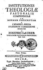 Institutiones Theologiae Pastoralis Compendiosae Ad Normam Praescriptam A Caesareo - Regia Studiorum Commissione Exaratae: Tomus Primus