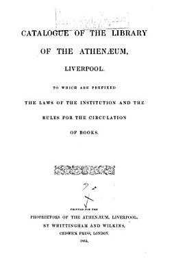 Catalogue of the Library of the Athen  um  Liverpool  To which are Prefixed the Laws of the Institution and the Rules for the Circulation of Books PDF