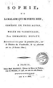 Sophie, ou La malade qui se porte bien, comédie en trois actes, melée de vaudevilles, par Emmanuel Dupaty. Représentée pour la première fois, sur le théâtre du vaudeville, le 19 pluviose an 10. (8 février 1802)