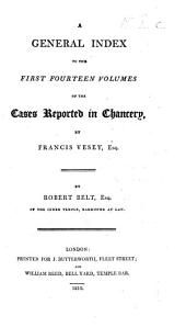 A general index to the first fourteen volumes of the Cases reported in Chancery by F. V. By R. Belt