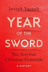 Year of the Sword: The Assyrian Christian Genocide, A History