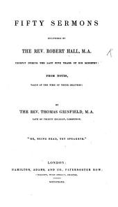 Fifty sermons delivered by the Rev. Robert Hall, M. A. chiefly during the last five years of his ministry, from notes taken at the time of their delivery, by the Rev. T. Grinfield