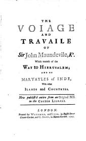 The Voiage and Travaile of Sir John Maundevile, Kt., which Treateth of the Way to Hierusalem: And of Marvayles of Inde, with Other Ilands and Countryes. Now Publish'd Entire from an Original Ms. in the Cotton Library