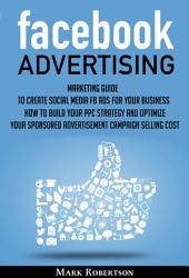 Facebook Advertising: Marketing Guide To Create Social Media Fb Ads For Your Business; How To Build Your Ppc Strategy And Optimize Your Sponsored Advertisement Campaign Selling Cost