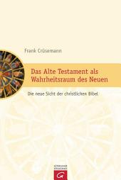 Das Alte Testament als Wahrheitsraum des Neuen: Die neue Sicht der christlichen Bibel