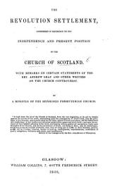 The Revolution Settlement, Considered in Reference to the Independence and Present Position of the Church of Scotland. With Remarks on Certain Statements of ... A. Gray and Other Writers on the Church Controversy. By a Minister of the Reformed Presbyterian Church