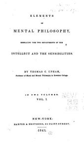 Elements of Mental Philosophy Enbracing the Two Departments of the Intellect and the Sensibilities: Volume 1